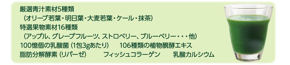 厳選青汁素材5種類(オリーブ若葉・明日葉・大麦若葉・ケール・抹茶) 特選果物素材16種類(アップル、グレープフルーツ、ストロベリー、ブルーベリー・・・他) 100憶個の乳酸菌(1包3gあたり) 106種類の植物醗酵エキス 脂肪分解酵素(リパーゼ) フィッシュコラーゲン  乳酸カルシウム