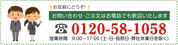 0120-58-1058 営業時間 9:00〜17:00(土・日・祝祭日・弊社休業日を除く)