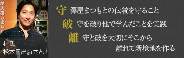 澤屋まつもとの伝統を守ること、守を破り他で学んだことを実践、守と破を大切にそこから離れて新境地を作る。当時の松本さんのモットー。