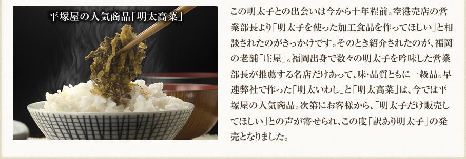 平塚屋の人気商品「明太高菜」 この明太子との出会いは今から十年程前。空港売店の営業部長より「明太子を使った加工食品を作ってほしい」と相談されたのがきっかけです。そのとき紹介されたのが、福岡の老舗「庄屋」。福岡出身で数々の明太子を吟味した営業部長が推薦する名店だけあって、味・品質ともに一級品。早速弊社で作った「明太いわし」と「明太高菜」は、今では平塚屋の人気商品。次第にお客様から、「明太子だけ販売してほしい」との声が寄せられ、この度「訳あり明太子」の発売となりました。