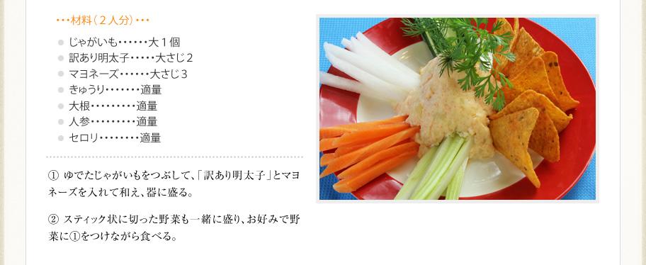 【材料(2人分)】じゃがいも:大1個 訳あり明太子:大さじ2 マヨネーズ:大さじ3 きゅうり:適量 大根:適量 人参:適量 セロリ:適量 【作り方】 ?ゆでたじゃがいもをつぶして、「訳あり明太子」とマヨネーズを入れて和え、器に盛る。 ?スティック状に切った野菜も一緒に盛り、お好みで野菜に?をつけながら食べる。
