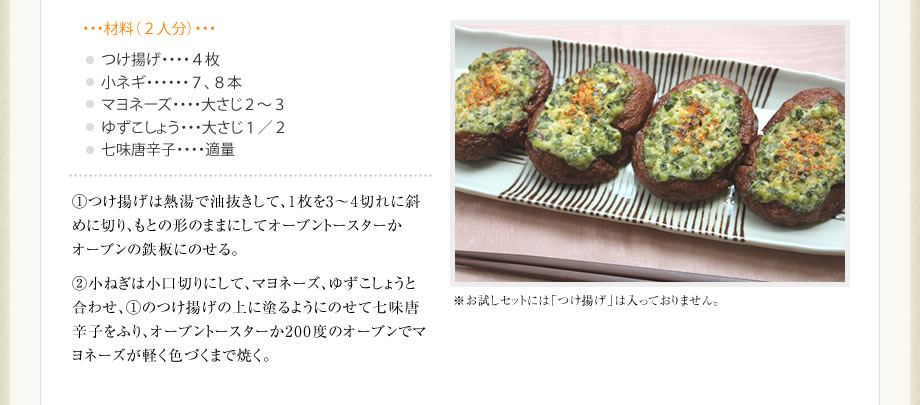 材料(2人分) つけ揚げ:4枚 小ネギ:7、8本 マヨネーズ:大さじ2〜3 ゆずこしょう:大さじ1/2 七味唐辛子:適量 作り方 1.つけ揚げは熱湯で油抜きして、1枚を3〜4切れに斜めに切り、もとの形のままにしてオーブントースターかオーブンの鉄板にのせる。 2.小ねぎは小口切りにして、マヨネーズ、ゆずこしょうと合わせ、(1)のつけ揚げの上に塗るようにのせて七味唐辛子をふり、オーブントースターか200度のオーブンでマヨネーズが軽く色づくまで焼く。