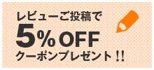 レビューご投稿で5%OFFクーポンプレゼント!!