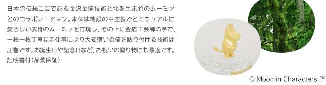 日本の伝統工芸である金沢金箔技術と北欧生まれのムーミン とのコラボレーション。本体は純銀の中空製でとてもリアルに愛らしい表情のムーミンを再現し、その上に金箔工芸師の手で、一枚一枚丁寧な手仕事により大変薄い金箔を貼り付ける技術は圧巻です。お誕生日や記念日など、お祝いの贈り物にも最適です。証明書付(品質保証)