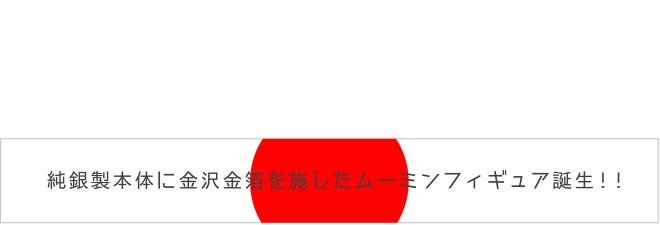純銀製本体に金沢金箔を施したムーミンフィギュア誕生!!