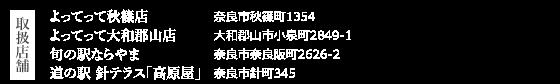 取扱店舗 よってって秋篠店:奈良市秋篠町1354 よってって大和郡山店:大和郡山市小泉町2849-1 旬の駅ならやま:奈良市奈良阪町2626-2 道の駅 針テラス「高原屋」:奈良市針町345
