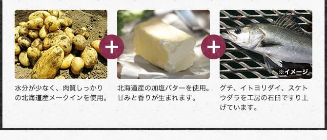 水分が少なく、肉質しっかりの北海道産メークインを使用。北海道産の加塩バターを使用。甘味と香りが生まれます。グチ、イトヨリダイ、スケトウダラを 工房の石臼ですり上げています。