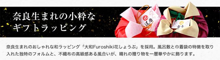 奈良生まれの小粋なギフトラッピング 奈良生まれのおしゃれな和ラッピング「大和Furoshiki花しょうぶ」を採用。風呂敷と巾着袋の特徴を取り入れた独特のフォルムと、不織布の高級感ある風合いが、晴れの贈り物を一層華やかに飾ります。
