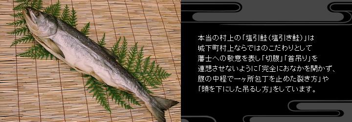 本当の村上の「塩引鮭(塩引き鮭)」は城下町村上ならではのこだわりとして藩士への敬意を表し「切腹」「首吊り」を連想させないように「完全におなかを開かず、腹の中程で一ヶ所包丁を止めた裂き方」や「頭を下にした吊るし方」をしています。本物はこれで見分けることができます。