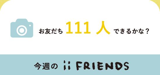 お友だち111人できるかな?今週のiiFRIENDS