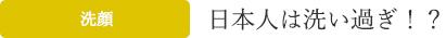 日本人は洗い過ぎ!?