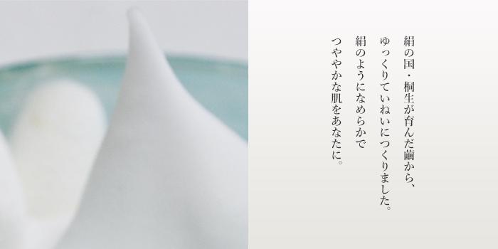 絹の国・桐生が育んだ繭から、ゆっくりていねいにつくりました。絹のようになめらかでつややかな肌をあなたに。