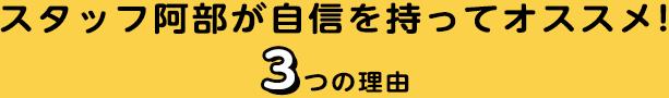 """スタッフ阿部が自信を持ってオススメ!3つの理由"""""""""""