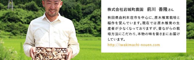株式会社岩城町農園 前川  善隆さん 秋田県由利本荘市を中心に、原木椎茸栽培と稲作を営んでいます。現在では原木椎茸の生産者が少なくなっておりますが、昔ながらの栽培方法にこだわり、本物の味を皆さまにお届けしています。http://iwakimachi-nouen.com