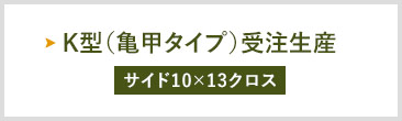 K型(亀甲タイプ)受注生産  サイド10×13クロス