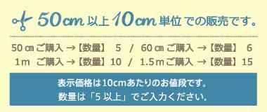 表示価格は50cmあたりのお値段です。【数量】 1 →50cm 2 →100cm 3 →150cm 表示価格は50cmあたりのお値段です。数量2以上の場合、基本的に繋げた状態でカット致します。