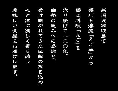 新潟県佐渡島で獲れる海藻「えご草」から郷土料理「えご」を作り続けて一二〇年。自然の恵みへの感謝と、受け継がれてきた伝統の技を込め心と体に優しく寄り添う美味しい商品をお届けします。